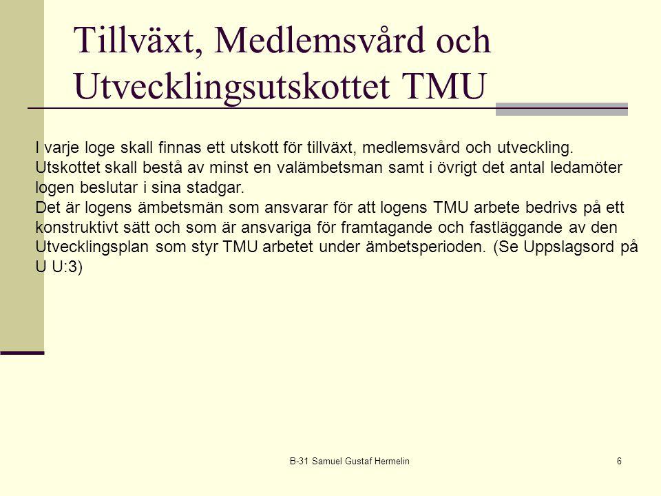 Tillväxt, Medlemsvård och Utvecklingsutskottet TMU B-31 Samuel Gustaf Hermelin6 I varje loge skall finnas ett utskott för tillväxt, medlemsvård och ut