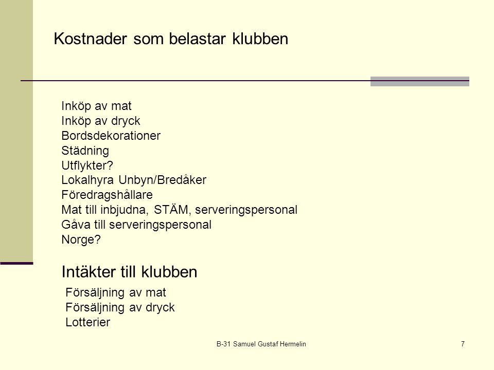 B-31 Samuel Gustaf Hermelin7 Kostnader som belastar klubben Inköp av mat Inköp av dryck Bordsdekorationer Städning Utflykter? Lokalhyra Unbyn/Bredåker