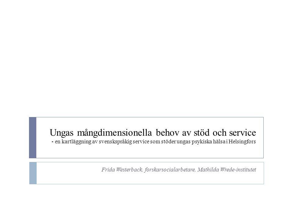 Ungas mångdimensionella behov av stöd och service - en kartläggning av svenskspråkig service som stöder ungas psykiska hälsa i Helsingfors Frida Westerback, forskarsocialarbetare, Mathilda Wrede-institutet