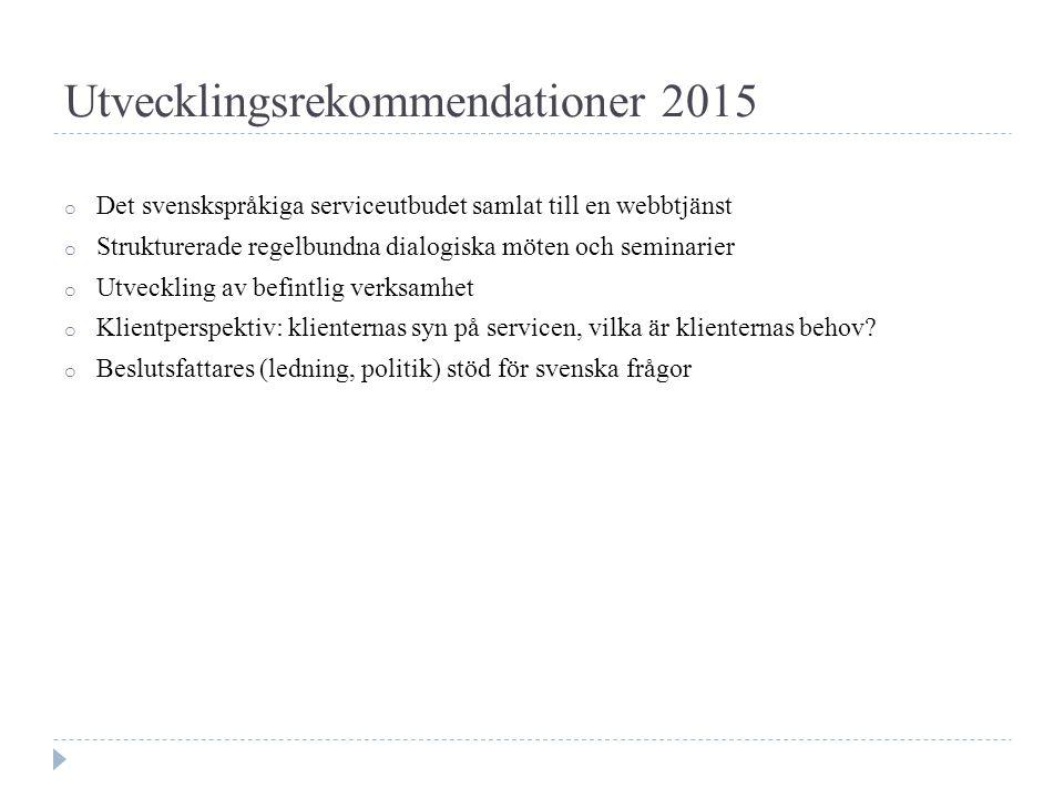 Utvecklingsrekommendationer 2015 o Det svenskspråkiga serviceutbudet samlat till en webbtjänst o Strukturerade regelbundna dialogiska möten och seminarier o Utveckling av befintlig verksamhet o Klientperspektiv: klienternas syn på servicen, vilka är klienternas behov.