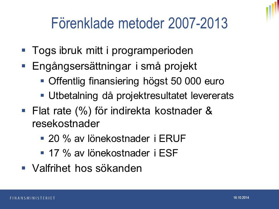 Förenklade metoder 2007-2013  Togs ibruk mitt i programperioden  Engångsersättningar i små projekt  Offentlig finansiering högst 50 000 euro  Utbetalning då projektresultatet levererats  Flat rate (%) för indirekta kostnader & resekostnader  20 % av lönekostnader i ERUF  17 % av lönekostnader i ESF  Valfrihet hos sökanden 16.10.2014