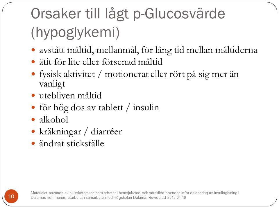 Orsaker till lågt p-Glucosvärde (hypoglykemi) avstått måltid, mellanmål, för lång tid mellan måltiderna ätit för lite eller försenad måltid fysisk aktivitet / motionerat eller rört på sig mer än vanligt utebliven måltid för hög dos av tablett / insulin alkohol kräkningar / diarréer ändrat stickställe Materialet används av sjuksköterskor som arbetar i hemsjukvård och särskilda boenden inför delegering av insulingivning i Dalarnas kommuner, utarbetat i samarbete med Högskolan Dalarna.