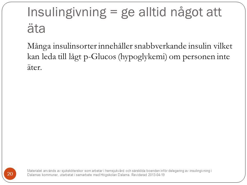 Insulingivning = ge alltid något att äta Många insulinsorter innehåller snabbverkande insulin vilket kan leda till lågt p-Glucos (hypoglykemi) om personen inte äter.