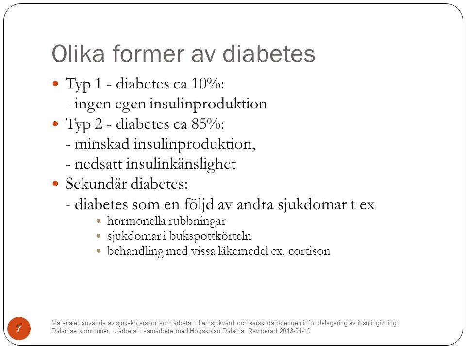Olika former av diabetes Typ 1 - diabetes ca 10%: - ingen egen insulinproduktion Typ 2 - diabetes ca 85%: - minskad insulinproduktion, - nedsatt insulinkänslighet Sekundär diabetes: - diabetes som en följd av andra sjukdomar t ex hormonella rubbningar sjukdomar i bukspottkörteln behandling med vissa läkemedel ex.