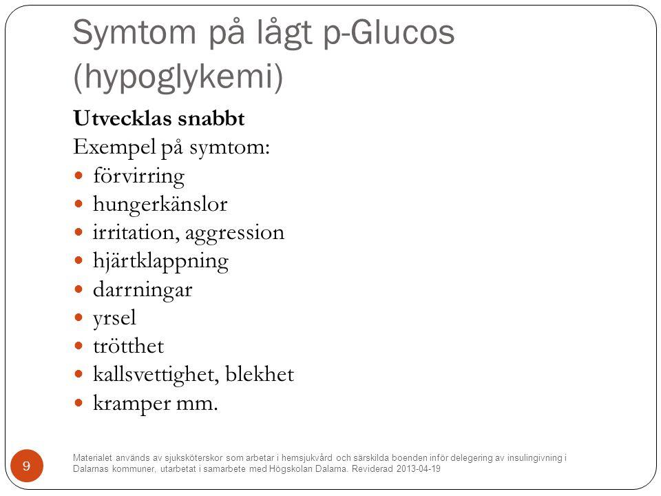 Symtom på lågt p-Glucos (hypoglykemi) Utvecklas snabbt Exempel på symtom: förvirring hungerkänslor irritation, aggression hjärtklappning darrningar yrsel trötthet kallsvettighet, blekhet kramper mm.