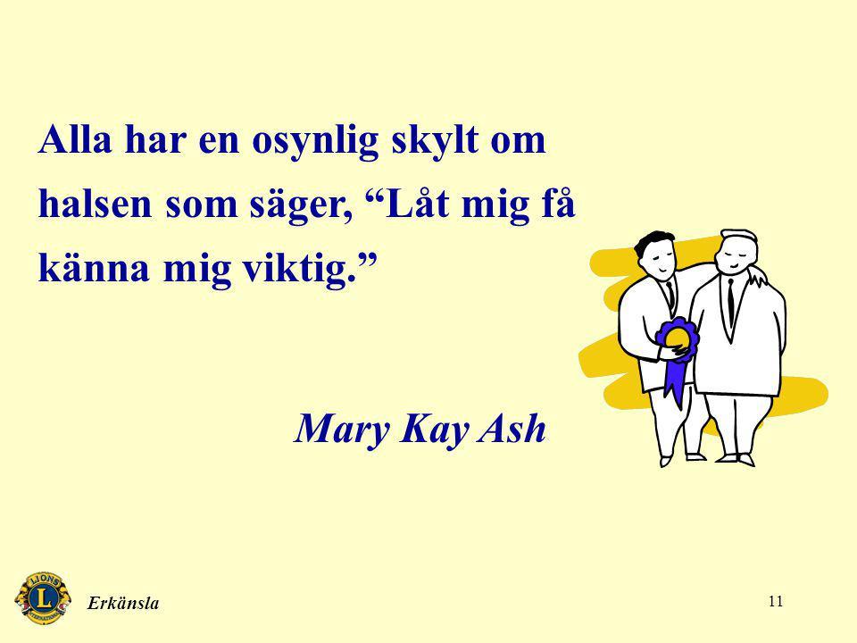 Erkänsla 11 Alla har en osynlig skylt om halsen som säger, Låt mig få känna mig viktig. Mary Kay Ash