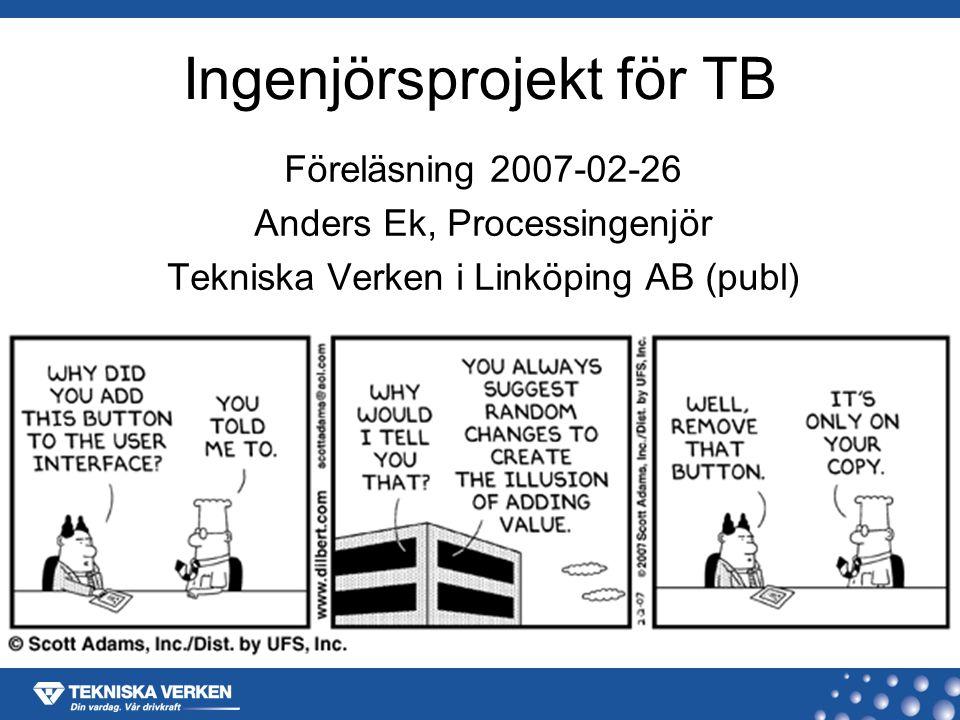 Ingenjörsprojekt för TB Föreläsning 2007-02-26 Anders Ek, Processingenjör Tekniska Verken i Linköping AB (publ)