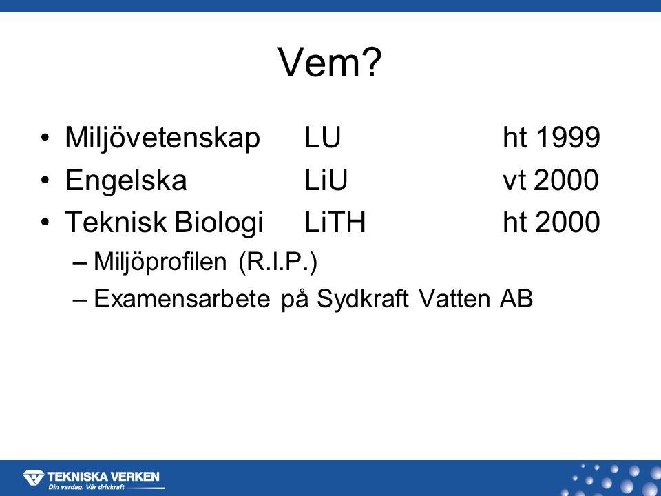Vem? MiljövetenskapLUht 1999 EngelskaLiUvt 2000 Teknisk BiologiLiTHht 2000 –Miljöprofilen (R.I.P.) –Examensarbete på Sydkraft Vatten AB