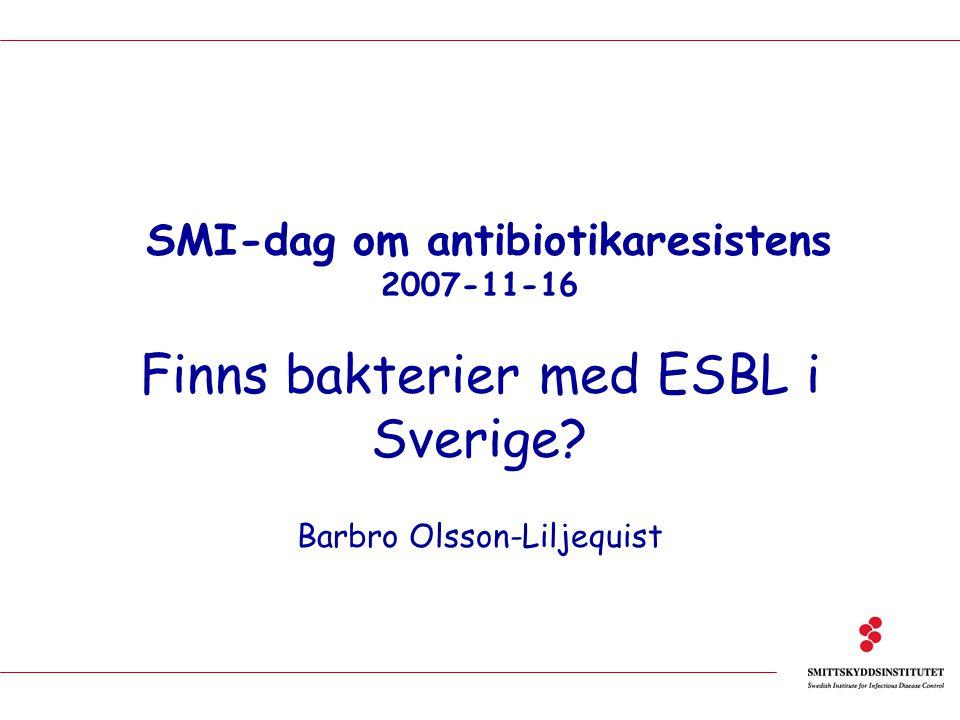 SMI-dag om antibiotikaresistens 2007-11-16 Finns bakterier med ESBL i Sverige? Barbro Olsson-Liljequist