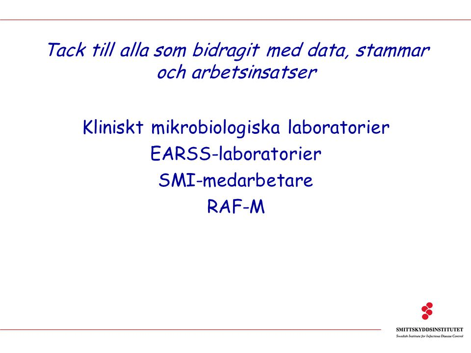 Tack till alla som bidragit med data, stammar och arbetsinsatser Kliniskt mikrobiologiska laboratorier EARSS-laboratorier SMI-medarbetare RAF-M