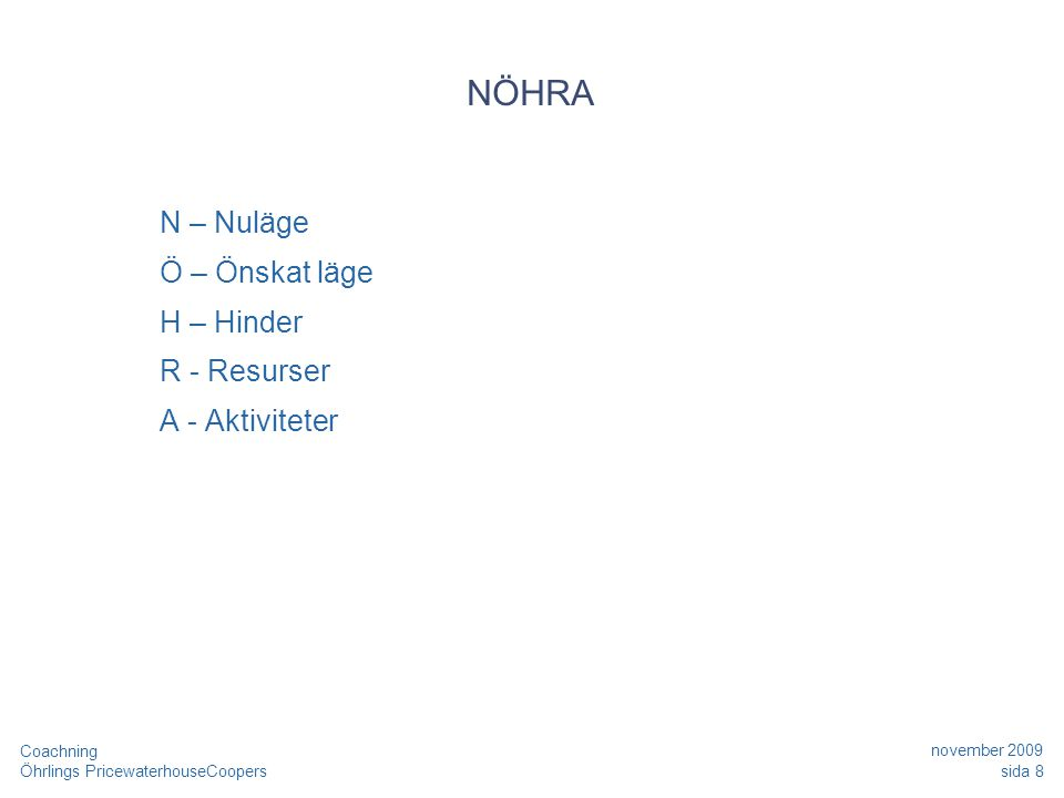 Öhrlings PricewaterhouseCoopers november 2009 sida 8 Coachning NÖHRA N – Nuläge Ö – Önskat läge H – Hinder R - Resurser A - Aktiviteter