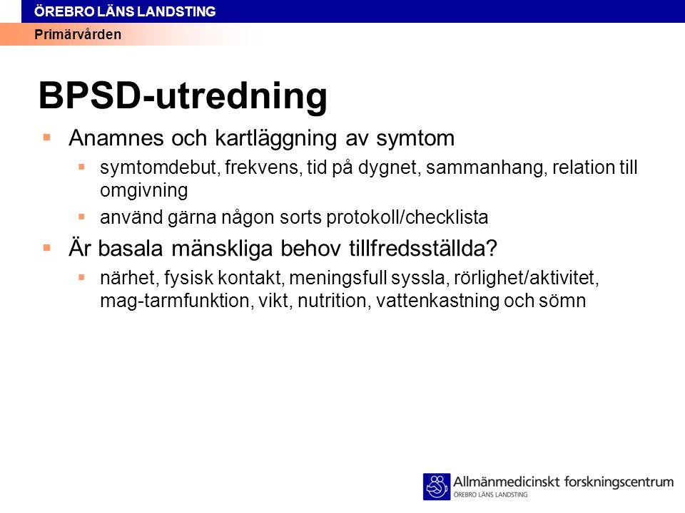 Primärvården ÖREBRO LÄNS LANDSTING BPSD-utredning  Anamnes och kartläggning av symtom  symtomdebut, frekvens, tid på dygnet, sammanhang, relation ti