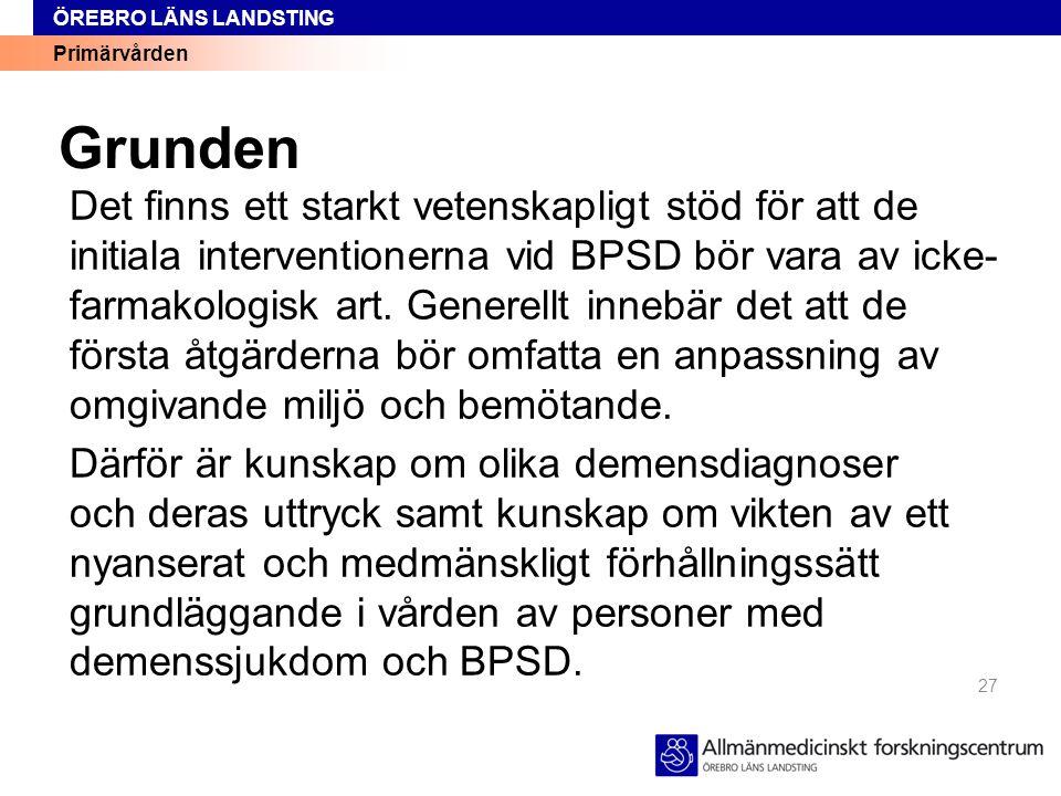Primärvården ÖREBRO LÄNS LANDSTING Grunden Det finns ett starkt vetenskapligt stöd för att de initiala interventionerna vid BPSD bör vara av icke- far