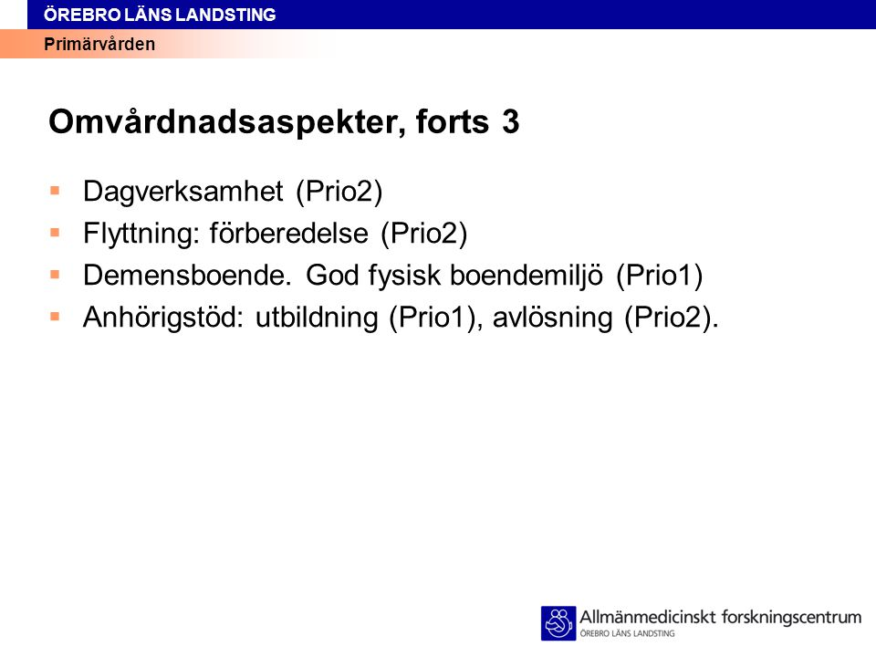 Primärvården ÖREBRO LÄNS LANDSTING Omvårdnadsaspekter, forts 3  Dagverksamhet (Prio2)  Flyttning: förberedelse (Prio2)  Demensboende. God fysisk bo
