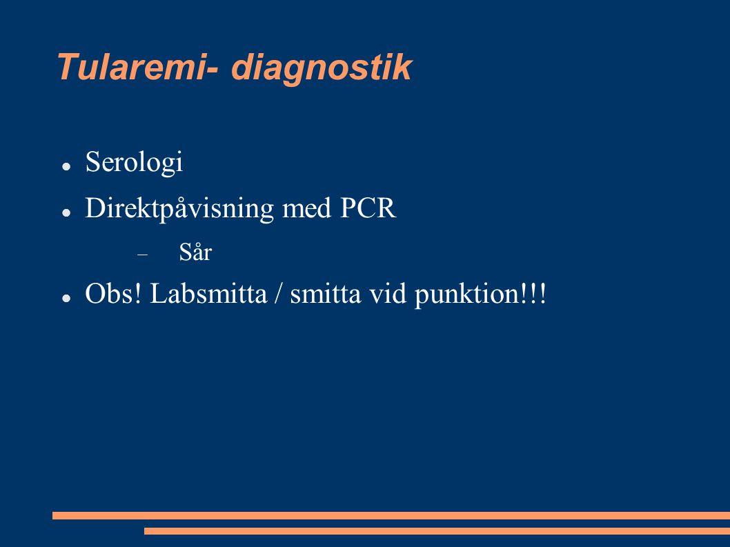 Tularemi- diagnostik Serologi Direktpåvisning med PCR  Sår Obs! Labsmitta / smitta vid punktion!!!