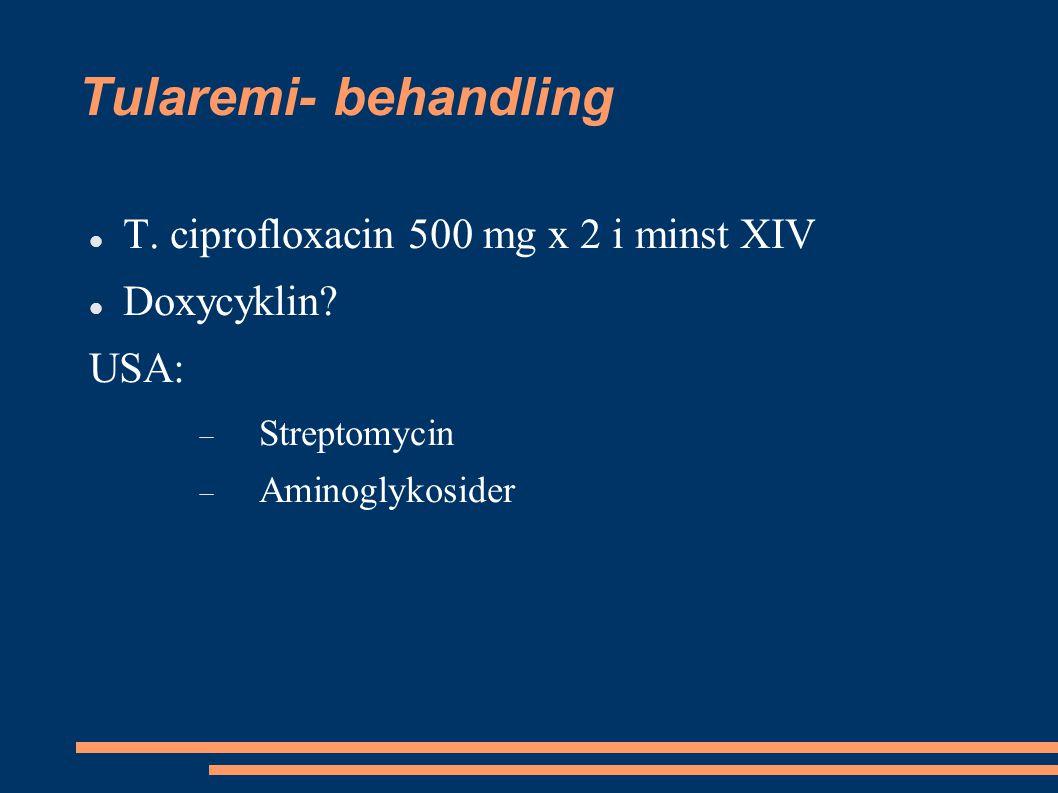 Tularemi- behandling T. ciprofloxacin 500 mg x 2 i minst XIV Doxycyklin? USA:  Streptomycin  Aminoglykosider