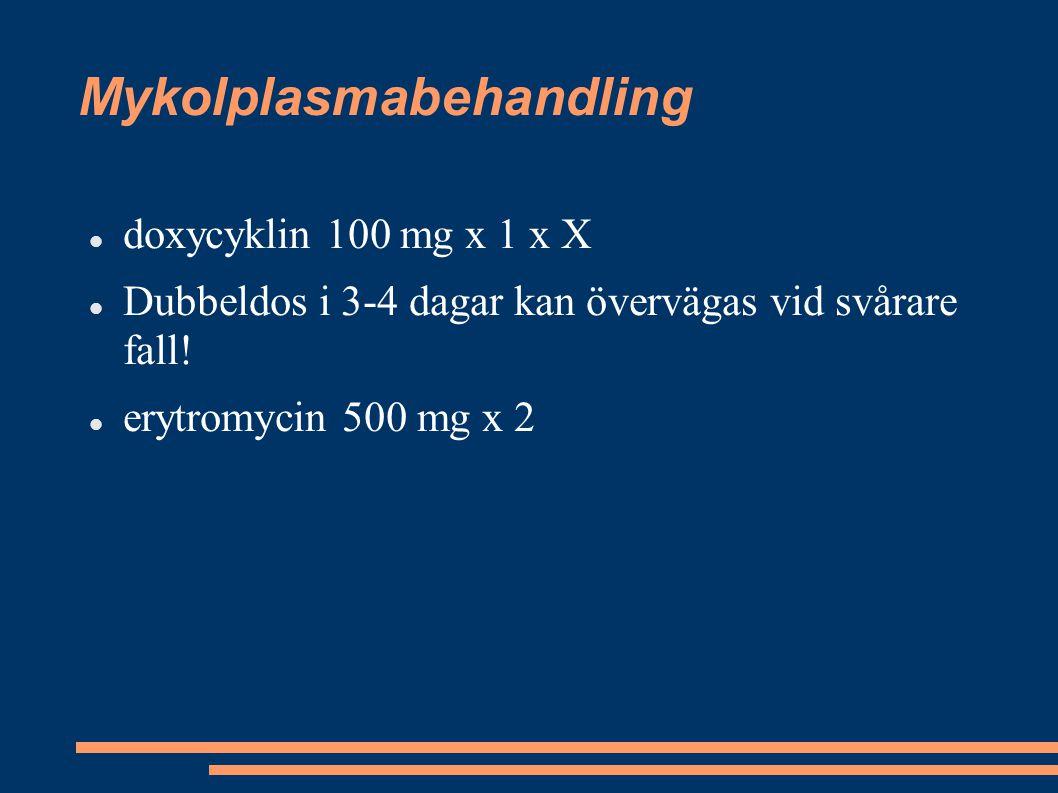 Mykolplasmabehandling doxycyklin 100 mg x 1 x X Dubbeldos i 3-4 dagar kan övervägas vid svårare fall! erytromycin 500 mg x 2