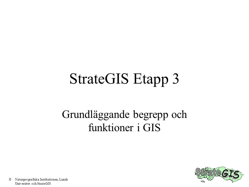 StrateGIS Etapp 3 Grundläggande begrepp och funktioner i GIS ©Naturgeografiska Institutionen, Lunds Universitet och StrateGIS