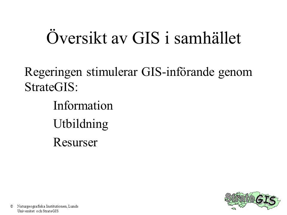 Översikt av GIS i samhället Regeringen stimulerar GIS-införande genom StrateGIS: Information Utbildning Resurser ©Naturgeografiska Institutionen, Lund