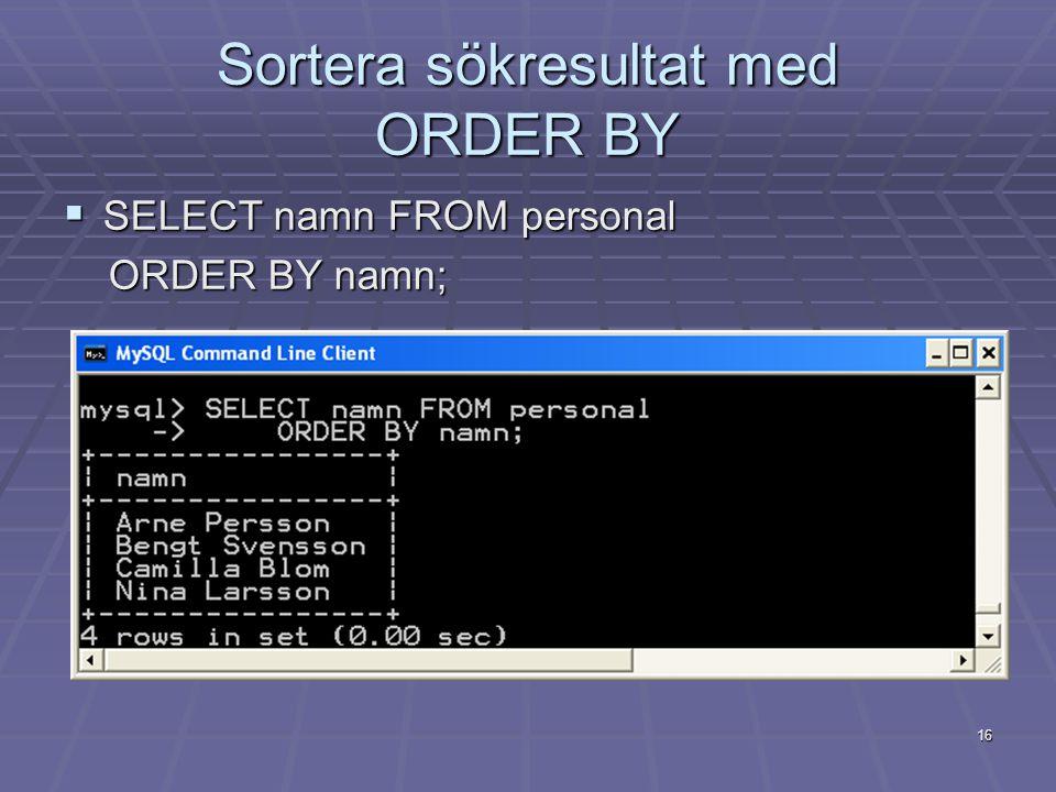 Sortera sökresultat med ORDER BY  SELECT namn FROM personal ORDER BY namn; ORDER BY namn; 16