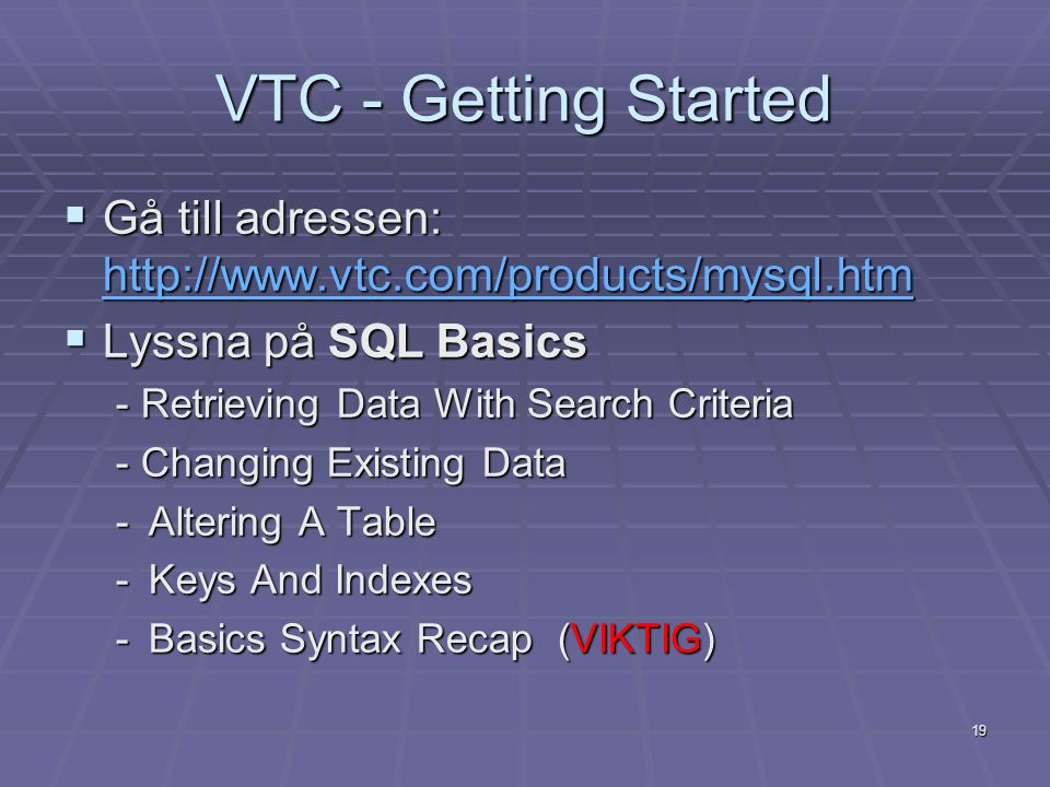 VTC - Getting Started  Gå till adressen: http://www.vtc.com/products/mysql.htm http://www.vtc.com/products/mysql.htm  Lyssna på SQL Basics - Retrieving Data With Search Criteria - Changing Existing Data -Altering A Table -Keys And Indexes -Basics Syntax Recap (VIKTIG) 19