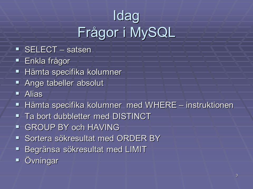 Idag Frågor i MySQL  SELECT – satsen  Enkla frågor  Hämta specifika kolumner  Ange tabeller absolut  Alias  Hämta specifika kolumner med WHERE – instruktionen  Ta bort dubbletter med DISTINCT  GROUP BY och HAVING  Sortera sökresultat med ORDER BY  Begränsa sökresultat med LIMIT  Övningar 3