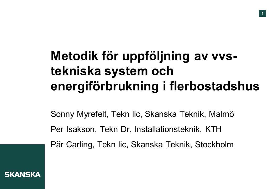 1 Metodik för uppföljning av vvs- tekniska system och energiförbrukning i flerbostadshus Sonny Myrefelt, Tekn lic, Skanska Teknik, Malmö Per Isakson,