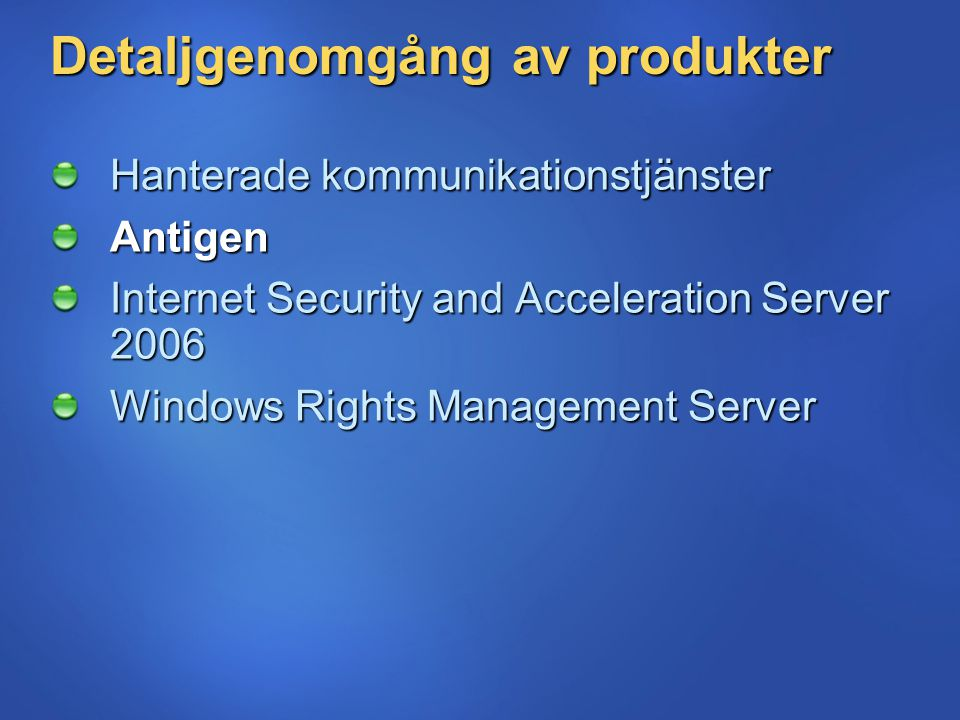 Detaljgenomgång av produkter Hanterade kommunikationstjänster Antigen Internet Security and Acceleration Server 2006 Windows Rights Management Server
