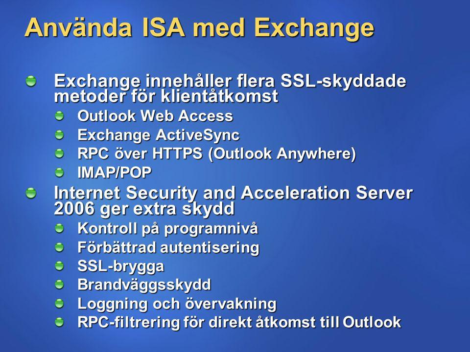 Använda ISA med Exchange Exchange innehåller flera SSL-skyddade metoder för klientåtkomst Outlook Web Access Exchange ActiveSync RPC över HTTPS (Outlook Anywhere) IMAP/POP Internet Security and Acceleration Server 2006 ger extra skydd Kontroll på programnivå Förbättrad autentisering SSL-bryggaBrandväggsskydd Loggning och övervakning RPC-filtrering för direkt åtkomst till Outlook