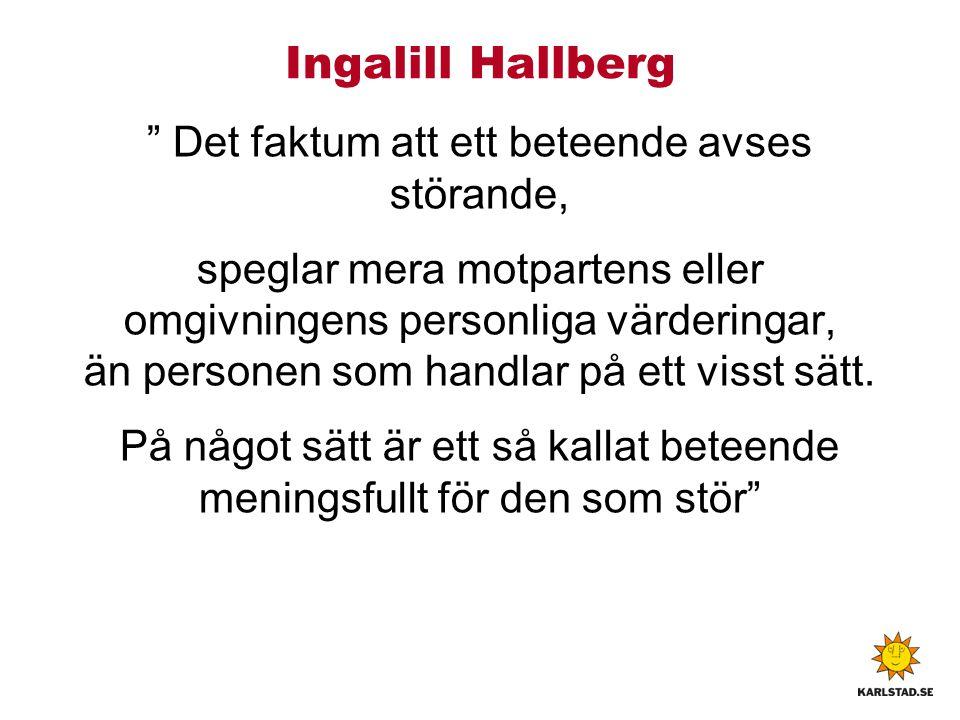 Ingalill Hallberg Det faktum att ett beteende avses störande, speglar mera motpartens eller omgivningens personliga värderingar, än personen som handlar på ett visst sätt.