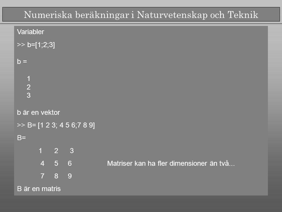 Numeriska beräkningar i Naturvetenskap och Teknik Variabler >> b=[1;2;3] b = 1 2 3 b är en vektor >> B= [1 2 3; 4 5 6;7 8 9] B= 1 2 3 4 5 6 Matriser kan ha fler dimensioner än två...