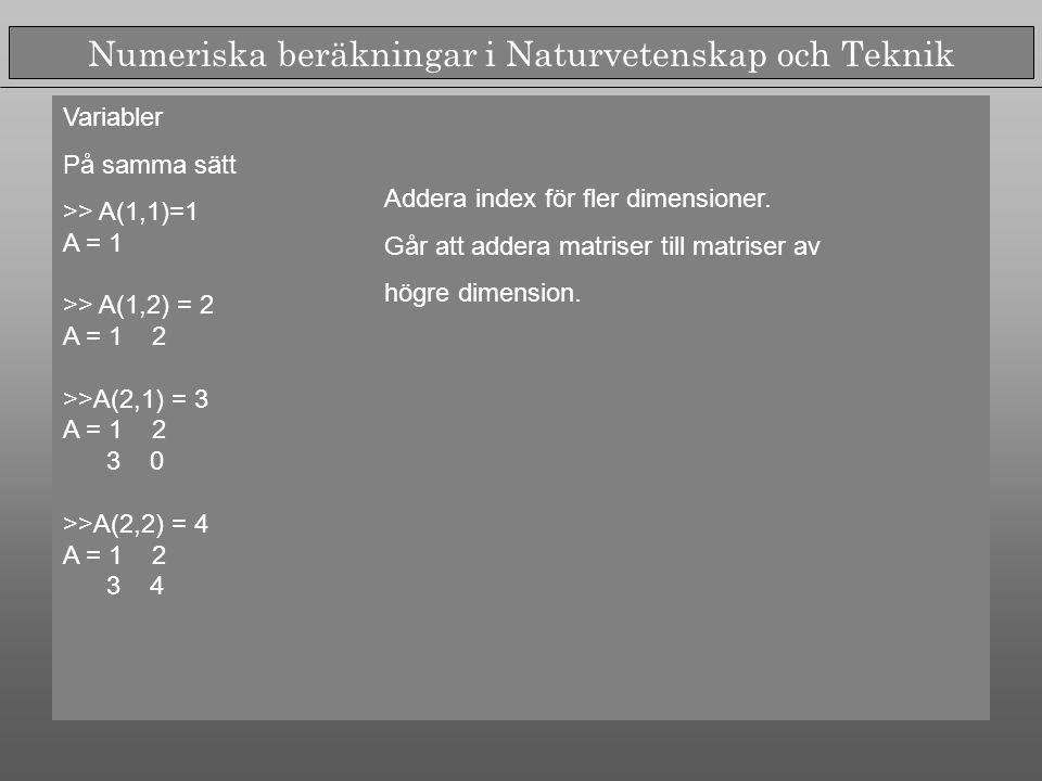 Numeriska beräkningar i Naturvetenskap och Teknik Variabler På samma sätt >> A(1,1)=1 A = 1 >> A(1,2) = 2 A = 1 2 >>A(2,1) = 3 A = 1 2 3 0 >>A(2,2) = 4 A = 1 2 3 4 Addera index för fler dimensioner.