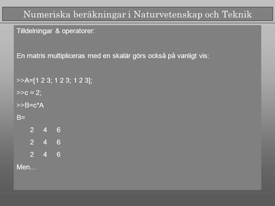 Numeriska beräkningar i Naturvetenskap och Teknik Tilldelningar & operatorer: En matris multipliceras med en skalär görs också på vanligt vis: >>A=[1 2 3; 1 2 3; 1 2 3]; >>c = 2; >>B=c*A B= 2 4 6 Men…