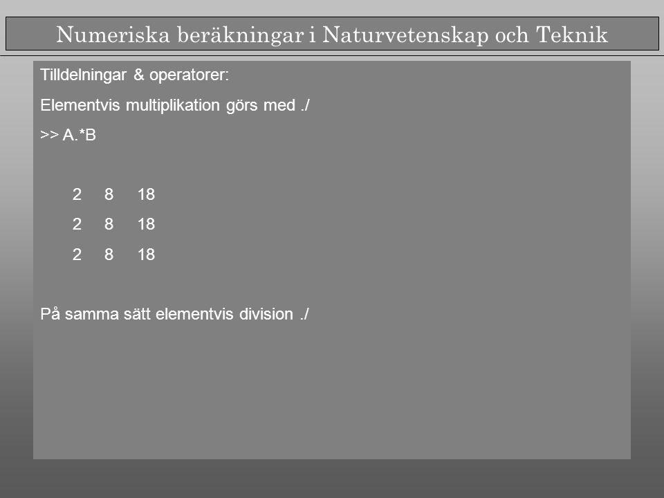 Numeriska beräkningar i Naturvetenskap och Teknik Tilldelningar & operatorer: Elementvis multiplikation görs med./ >> A.*B 2 8 18 På samma sätt elementvis division./