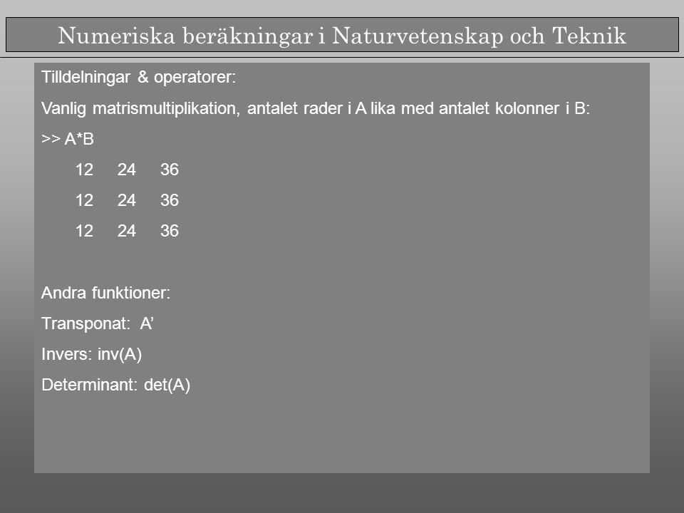 Numeriska beräkningar i Naturvetenskap och Teknik Tilldelningar & operatorer: Vanlig matrismultiplikation, antalet rader i A lika med antalet kolonner i B: >> A*B 12 24 36 Andra funktioner: Transponat: A' Invers: inv(A) Determinant: det(A)