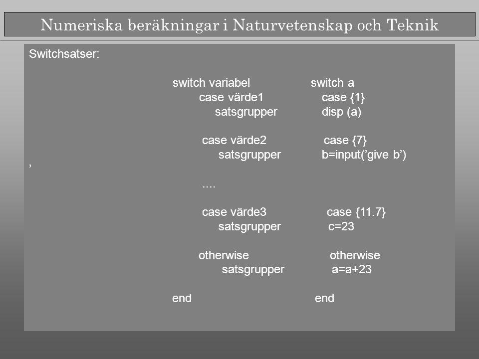 Numeriska beräkningar i Naturvetenskap och Teknik Switchsatser: switch variabel switch a case värde1 case {1} satsgrupper disp (a) case värde2 case {7} satsgrupper b=input('give b') '....