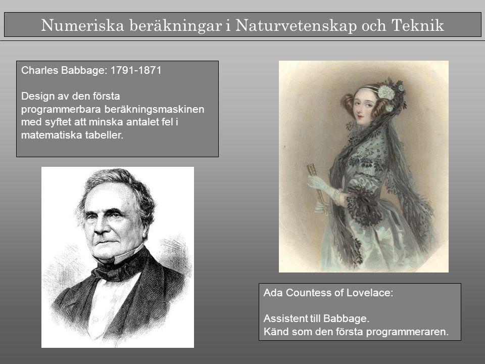 Numeriska beräkningar i Naturvetenskap och Teknik Charles Babbage: 1791-1871 Design av den första programmerbara beräkningsmaskinen med syftet att minska antalet fel i matematiska tabeller.
