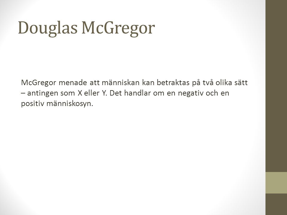 Douglas McGregor McGregor menade att människan kan betraktas på två olika sätt – antingen som X eller Y. Det handlar om en negativ och en positiv männ