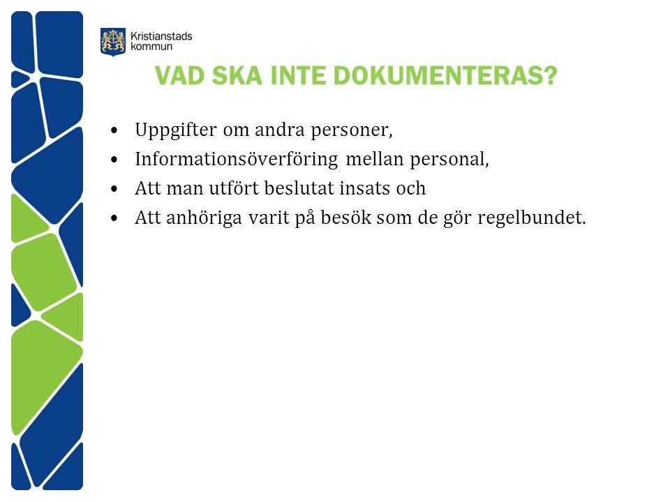 VAD SKA INTE DOKUMENTERAS? Uppgifter om andra personer, Informationsöverföring mellan personal, Att man utfört beslutat insats och Att anhöriga varit