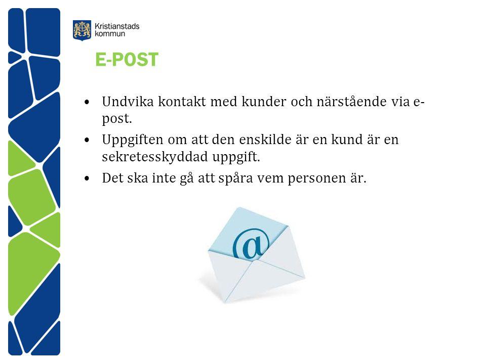 E-POST Undvika kontakt med kunder och närstående via e- post. Uppgiften om att den enskilde är en kund är en sekretesskyddad uppgift. Det ska inte gå