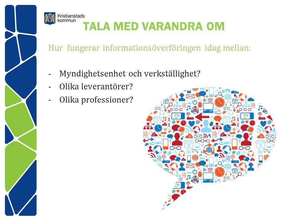 TALA MED VARANDRA OM Hur fungerar informationsöverföringen idag mellan: -Myndighetsenhet och verkställighet? -Olika leverantörer? -Olika professioner?