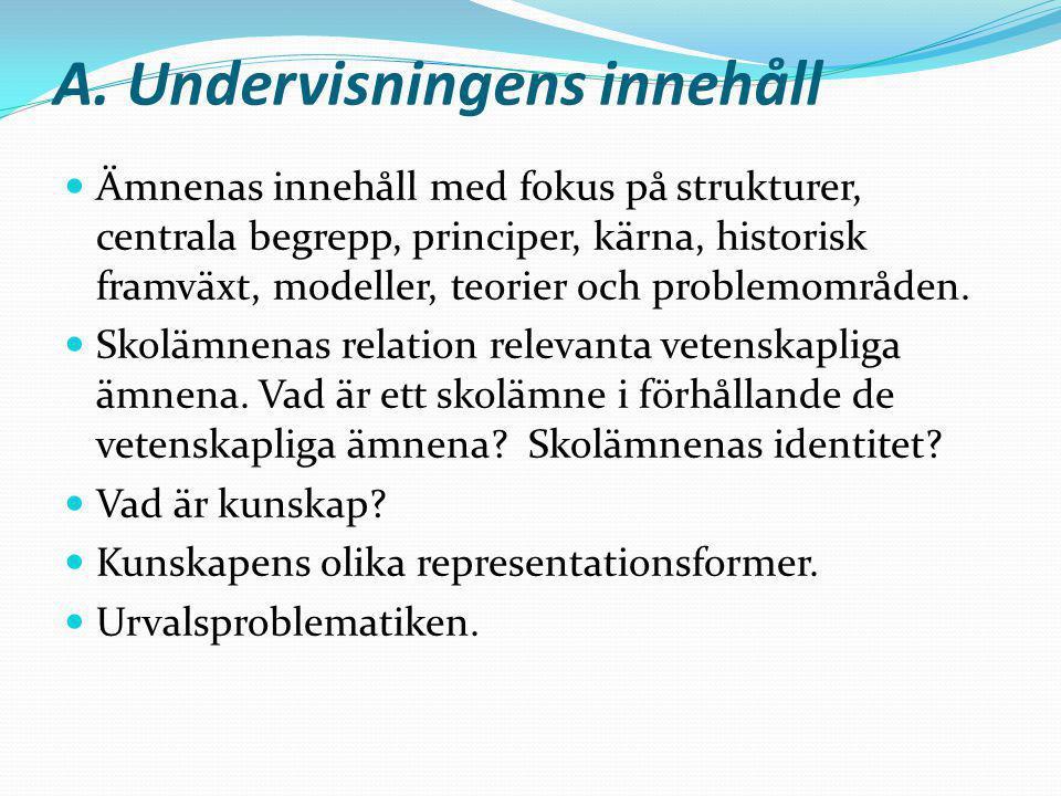 A. Undervisningens innehåll Ämnenas innehåll med fokus på strukturer, centrala begrepp, principer, kärna, historisk framväxt, modeller, teorier och pr