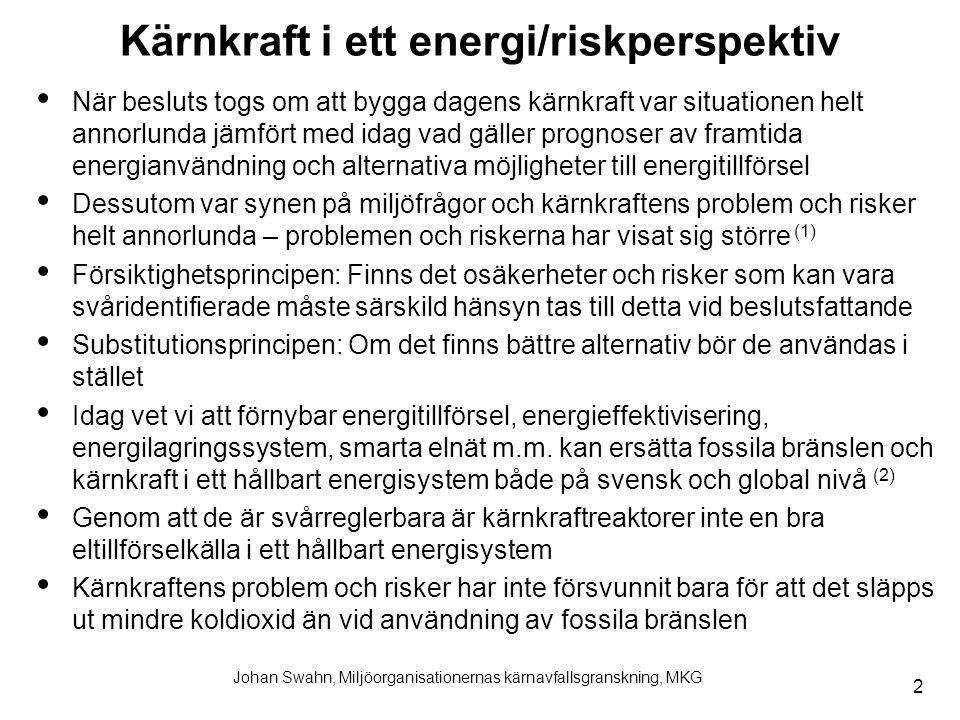 2 Johan Swahn, Miljöorganisationernas kärnavfallsgranskning, MKG Kärnkraft i ett energi/riskperspektiv När besluts togs om att bygga dagens kärnkraft var situationen helt annorlunda jämfört med idag vad gäller prognoser av framtida energianvändning och alternativa möjligheter till energitillförsel Dessutom var synen på miljöfrågor och kärnkraftens problem och risker helt annorlunda – problemen och riskerna har visat sig större (1) Försiktighetsprincipen: Finns det osäkerheter och risker som kan vara svåridentifierade måste särskild hänsyn tas till detta vid beslutsfattande Substitutionsprincipen: Om det finns bättre alternativ bör de användas i stället Idag vet vi att förnybar energitillförsel, energieffektivisering, energilagringssystem, smarta elnät m.m.