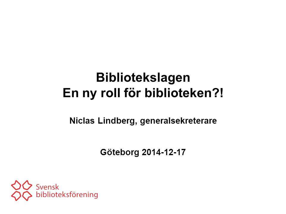 Bibliotekslagen En ny roll för biblioteken?! Niclas Lindberg, generalsekreterare Göteborg 2014-12-17