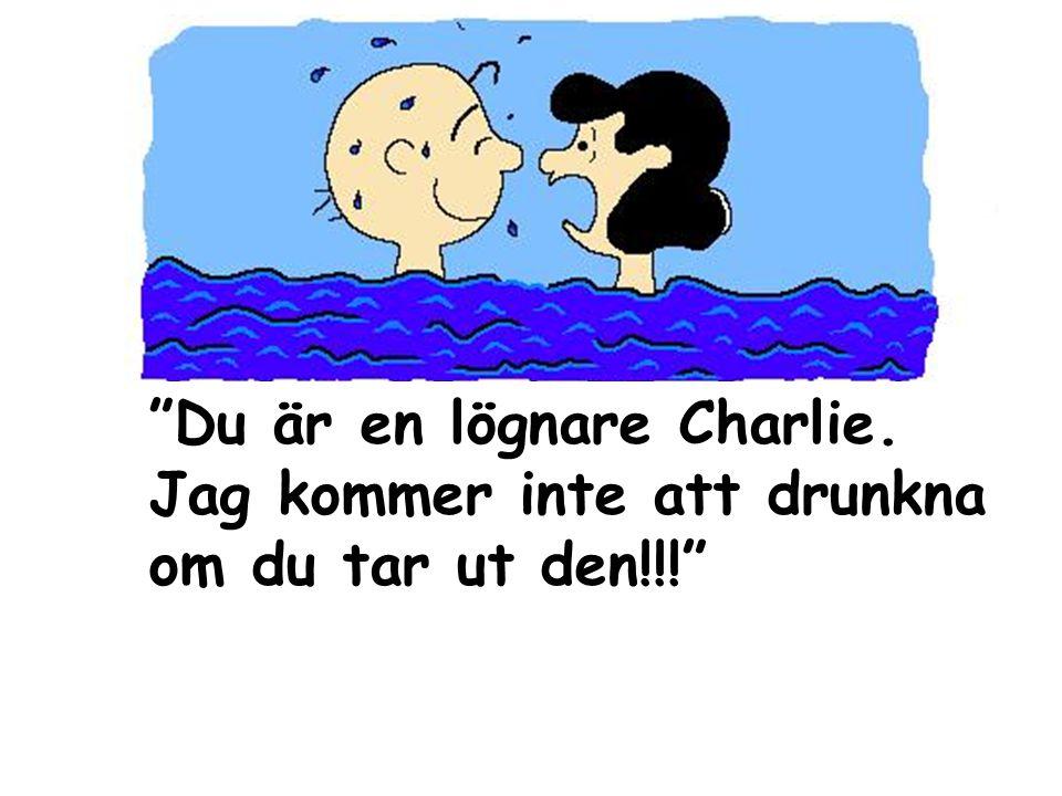 Du är en lögnare Charlie. Jag kommer inte att drunkna om du tar ut den!!!