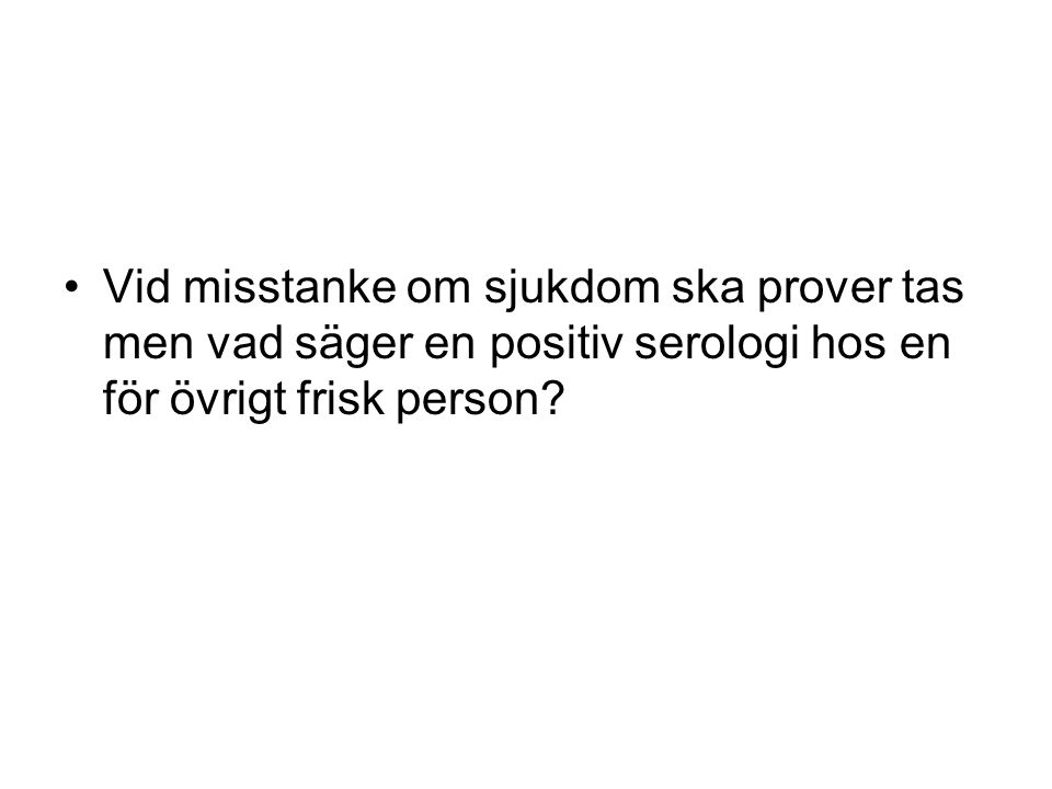 Vid misstanke om sjukdom ska prover tas men vad säger en positiv serologi hos en för övrigt frisk person?