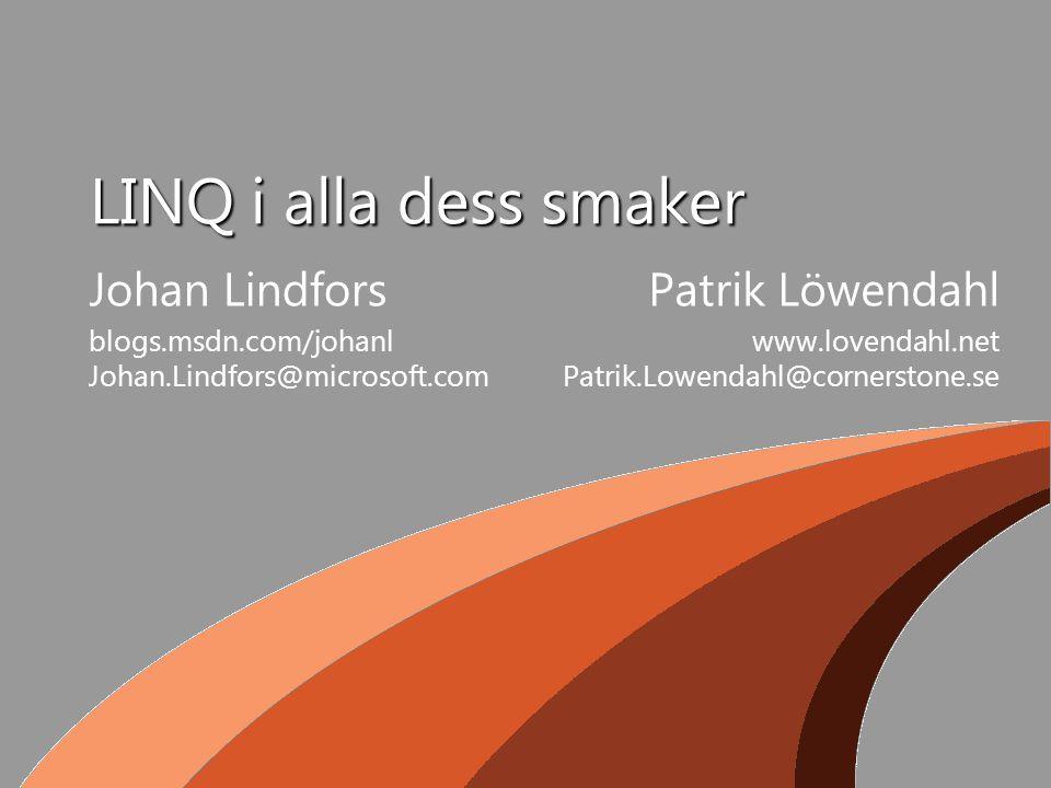 LINQ i alla dess smaker Johan Lindfors blogs.msdn.com/johanl Johan.Lindfors@microsoft.com Patrik Löwendahl www.lovendahl.net Patrik.Lowendahl@cornerstone.se