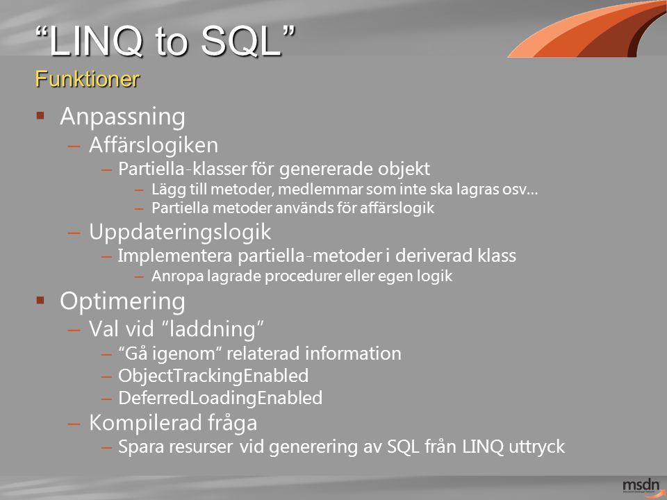 LINQ to SQL Funktioner  Anpassning – Affärslogiken – Partiella-klasser för genererade objekt – Lägg till metoder, medlemmar som inte ska lagras osv… – Partiella metoder används för affärslogik – Uppdateringslogik – Implementera partiella-metoder i deriverad klass – Anropa lagrade procedurer eller egen logik  Optimering – Val vid laddning – Gå igenom relaterad information – ObjectTrackingEnabled – DeferredLoadingEnabled – Kompilerad fråga – Spara resurser vid generering av SQL från LINQ uttryck
