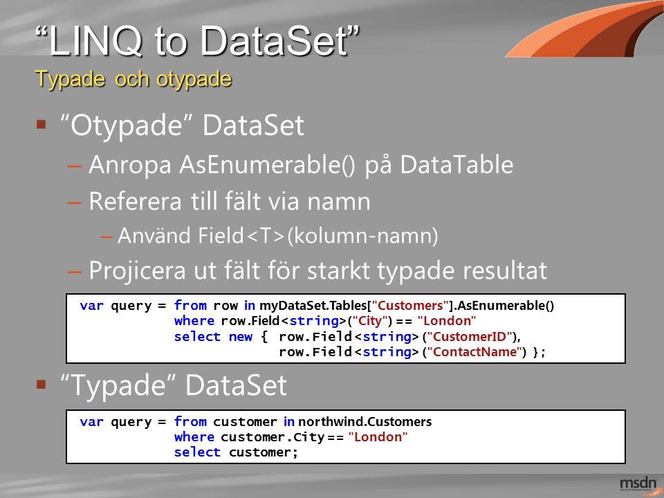 LINQ to DataSet Typade och otypade  Otypade DataSet – Anropa AsEnumerable() på DataTable – Referera till fält via namn – Använd Field (kolumn-namn) – Projicera ut fält för starkt typade resultat  Typade DataSet var query = from row in myDataSet.Tables[ Customers ].AsEnumerable() where row.Field ( City ) == London select new { row.Field ( CustomerID ), row.Field ( ContactName ) } ; var query = from customer in northwind.Customers where customer.City == London select customer;
