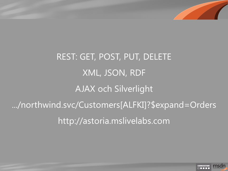 REST: GET, POST, PUT, DELETE XML, JSON, RDF.../northwind.svc/Customers[ALFKI] $expand=Orders AJAX och Silverlight http://astoria.mslivelabs.com